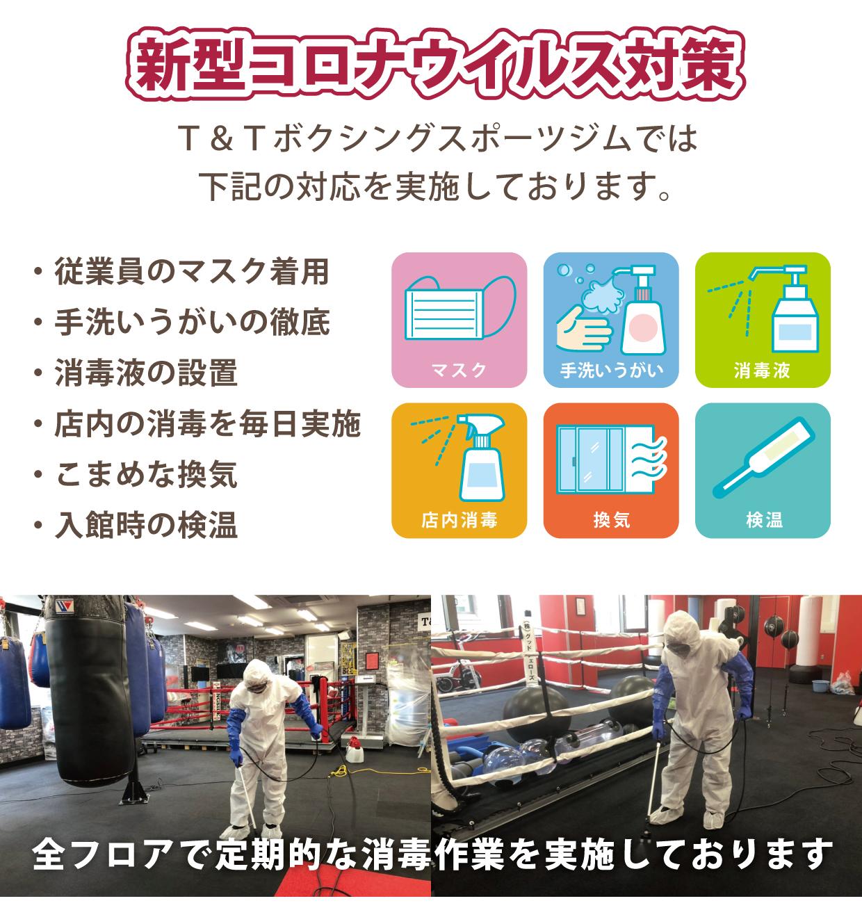 新型コロナウイルス対策 T&Tボクシングスポーツジムでは下記の対応を実施しております。従業員のマスク着用、手洗いうがいの徹底、消毒液の設置、店内の消毒を毎日実施、こまめな換気、入館時の検温